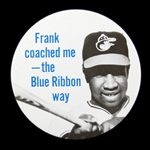"1970-80s Frank Robinson Baltimore Orioles ""Frank Coached Me The Blue Ribbon Way"" 3"" Tin Litho Pinback Button – High Grade"